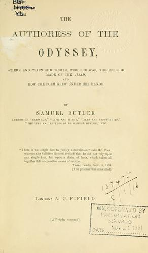 The authoress of the Odyssey, where and when she wrote, who she was, the use she made of the Iliad, and how the poem grew under her hands. by Samuel Butler