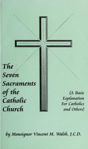 The seven sacraments of the Catholic Church by Vincent M. Walsh