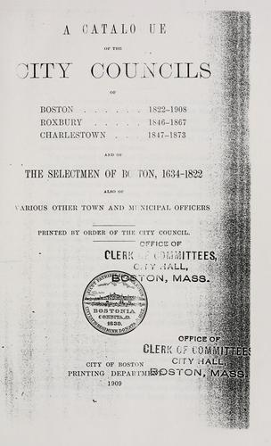 A catalogue of the city councils of Boston, 1822-1908, Roxbury, 1846-1867, Charlestown, 1847-1873 and of the selectmen of Boston, 1634-1822 by Boston (Mass.)
