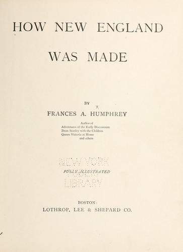 How New England was made by Humphrey, Frances A. Mrs.